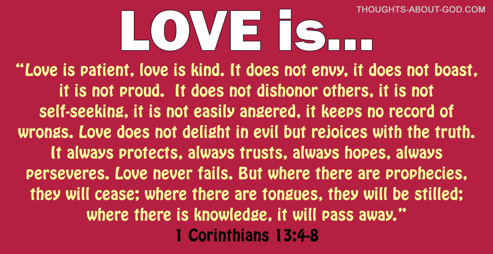 1 Corinthians 13 Love is patient, love is kind. It does not envy, it does not boast, it is not proud. It does not dishonor others, it is not self-seeking, it is not easily angered, it keeps no record of wrongs. Love does not delight in evil but rejoices with the truth. It always protects, always trusts,