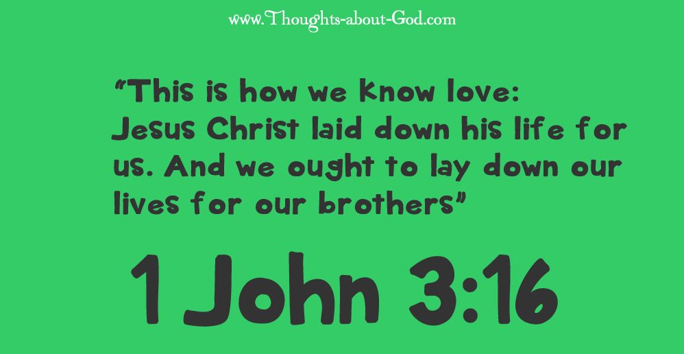 """1 John 3:16 """"This is how we know love: Jesus Christ laid down his life for us. And we ought to lay down our lives for our brothers"""""""