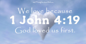1 John 4:19 We love because God loved us first.