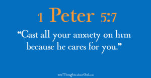 """1 Peter 5:7 """"Cast all your anxiety on him because he cares for you."""""""
