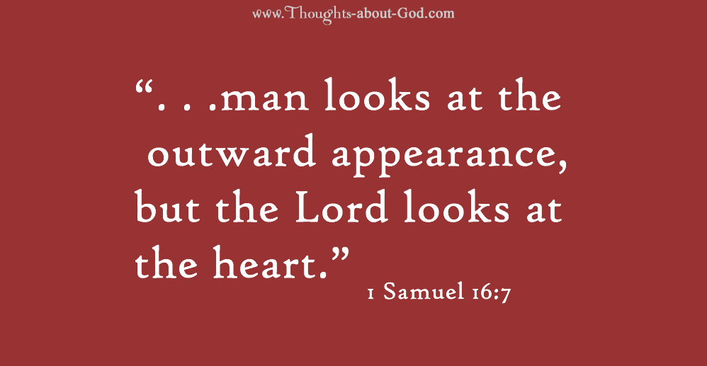 """1 Samuel 16:7 """". . .man looks at the outward appearance, but the Lord looks at the heart."""""""