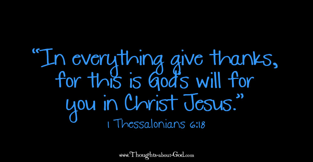 """1 Thessalonians 6:18 """"In everything give thanks, for this is God's will for you in Christ Jesus."""""""