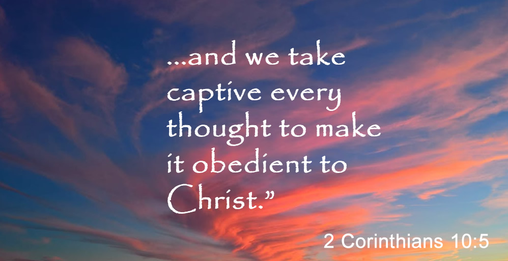 2 Corinthians 10:5 ...and we take captive every thought to make it obedient to Christ.""