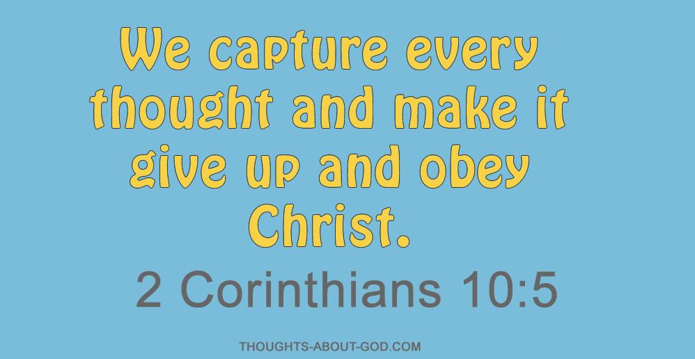 2 Corinthians 10:5 We capture every thought and make it give up and obey Christ.