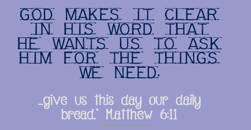 God makes it clear in His Word that He wants us to ask Him for the things we need.