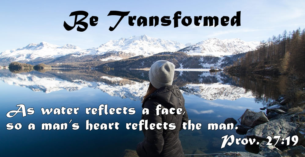 Be transformed. Prov. 27:19 As water reflects a face, so a man's heart reflects the man.