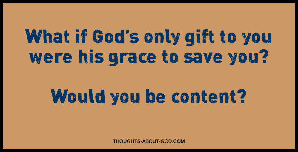 What if God's only gift to you were his grace to save you? Would you be content?
