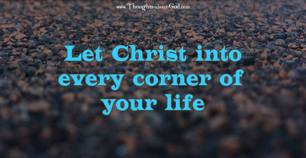 Let Christ into every corner of your life