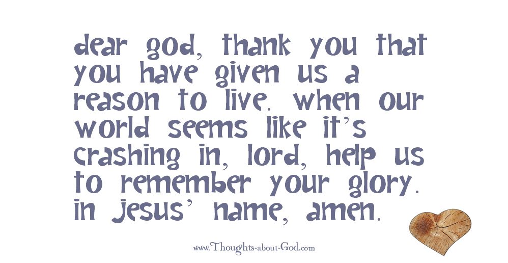 Dear God, thank You that You have given us a reason to live.