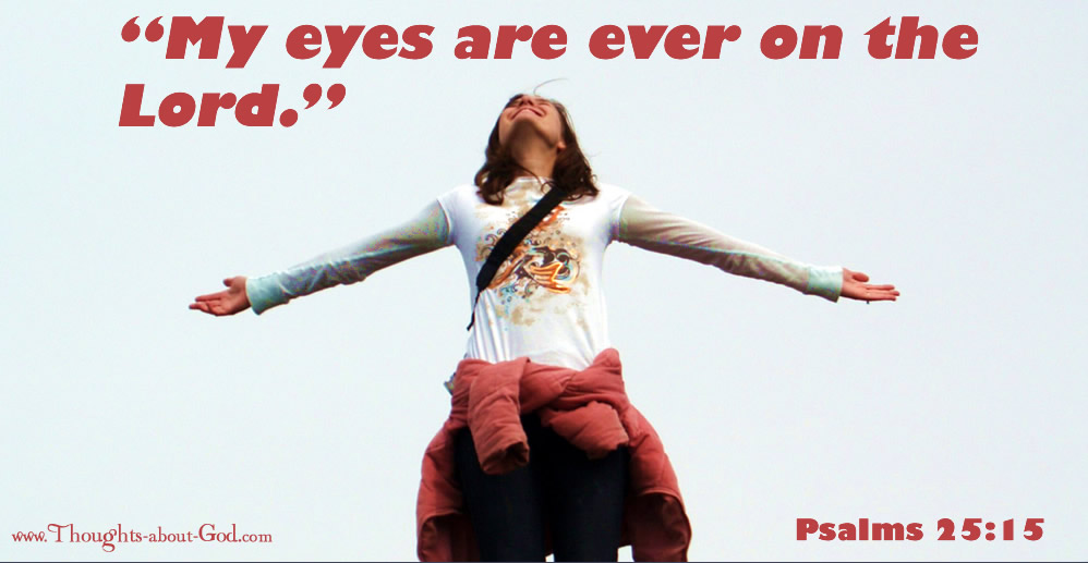 "Psalm 25:15 ""My eyes are ever on the Lord."""