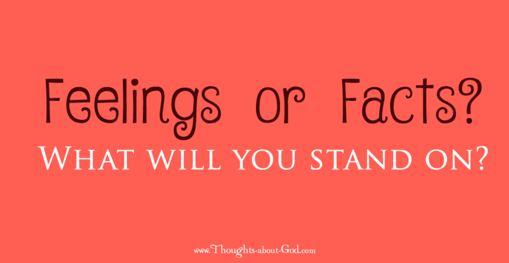 Feelings or Facts. What will your life stand on?