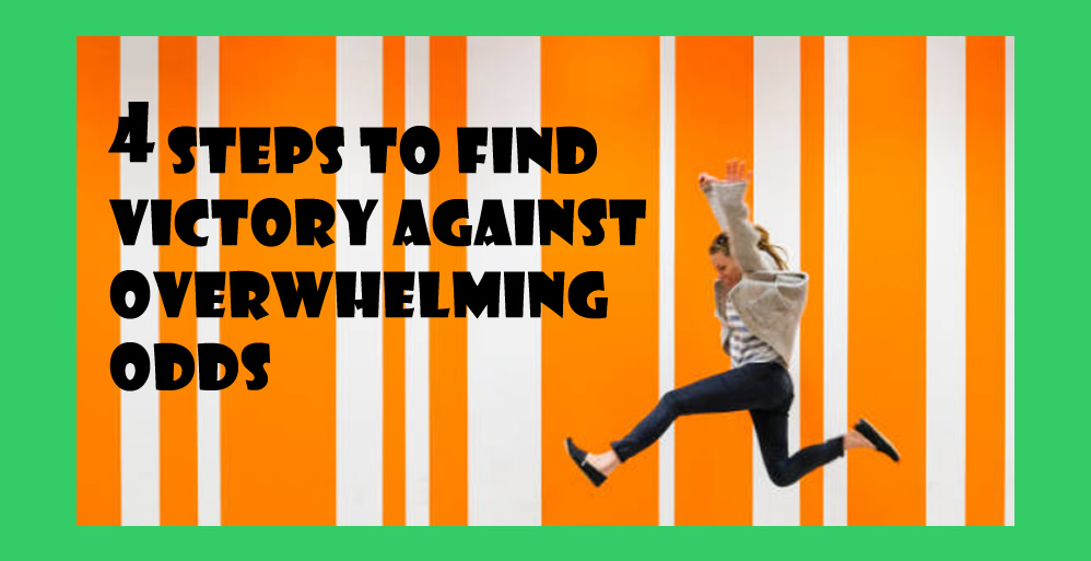 4 Steps to Find Victory Against Overwhelming Odds