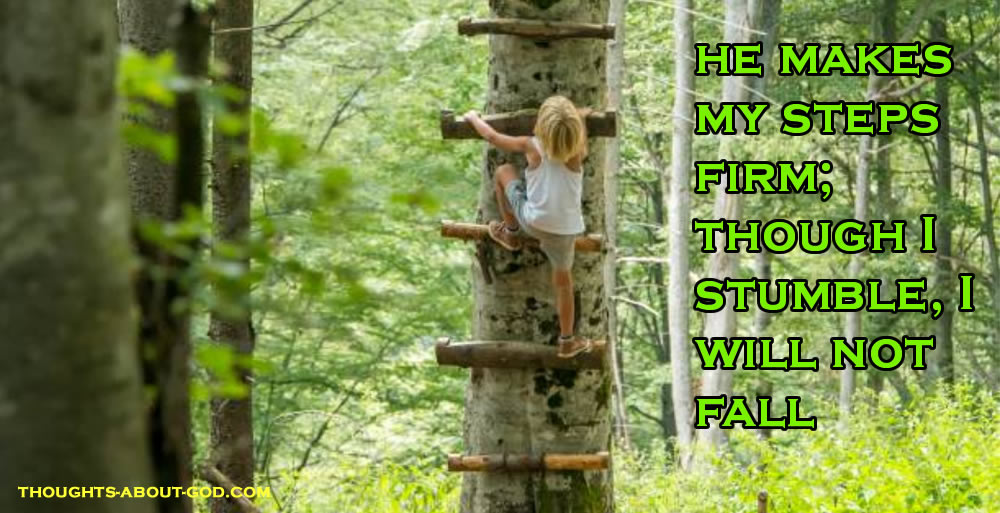 He makes my steps firm; though I stumble, I will not fall