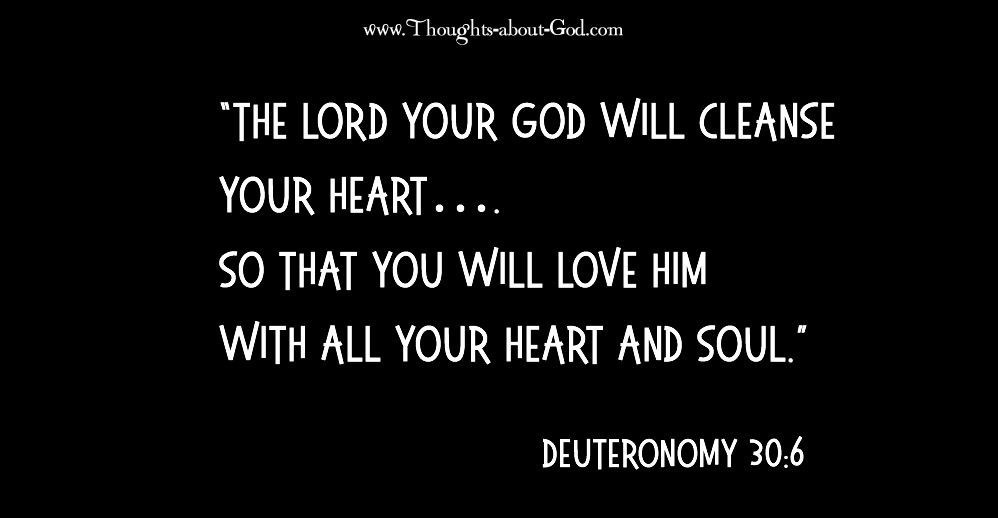 "First commandment ""The Lord your God will cleanse your heart…. so that you will love Him with all your heart and soul."" Dduetoronomy 30:6"