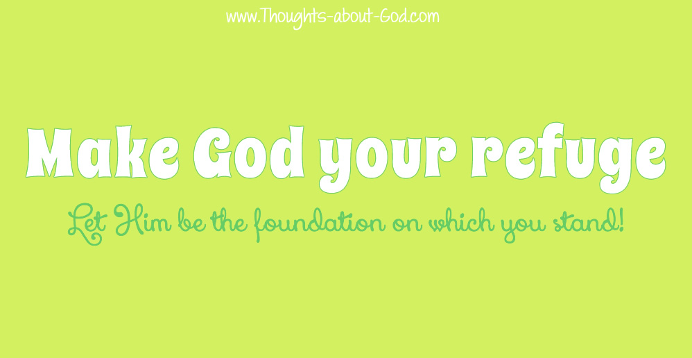 Make God Your Refuge, Let Him be the foundation on which you stand!