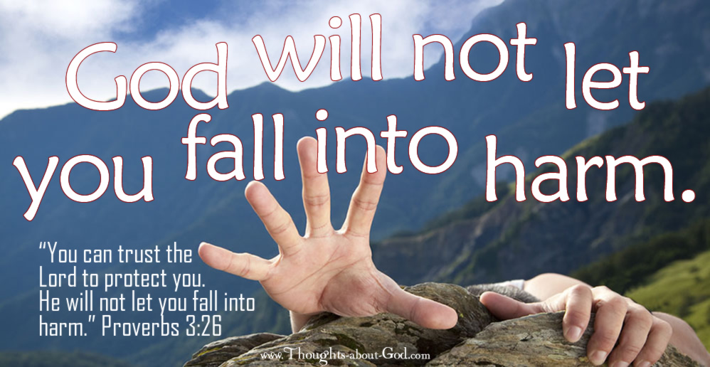 God will not let you fall into Harm. Proverbs 3:26