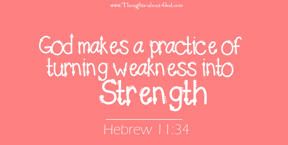 Hebrew 11:34 God makes a practice of turning weakness into Strength
