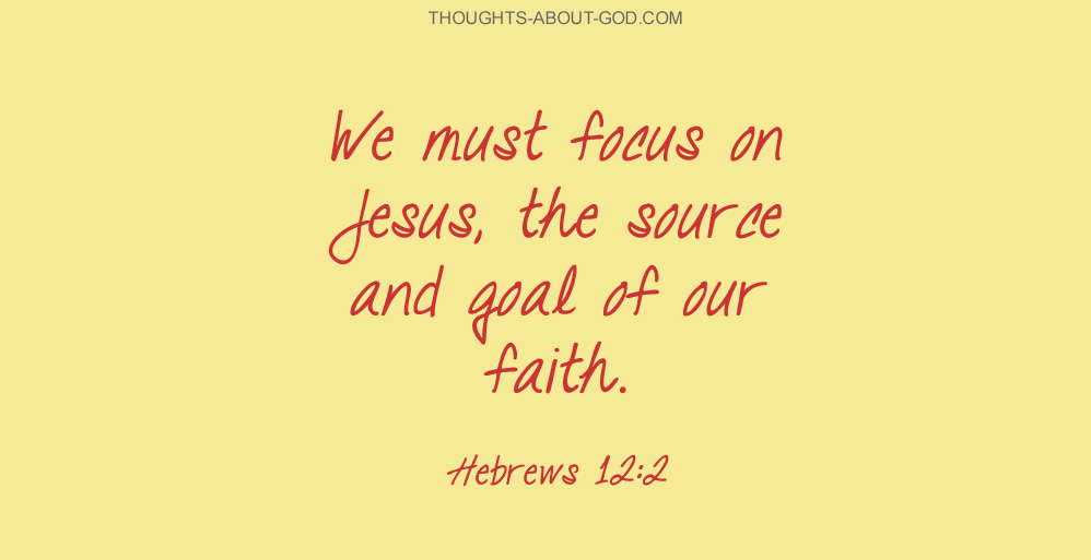We must focus on Jesus, the source and goal of our faith. Hebrews 12:2