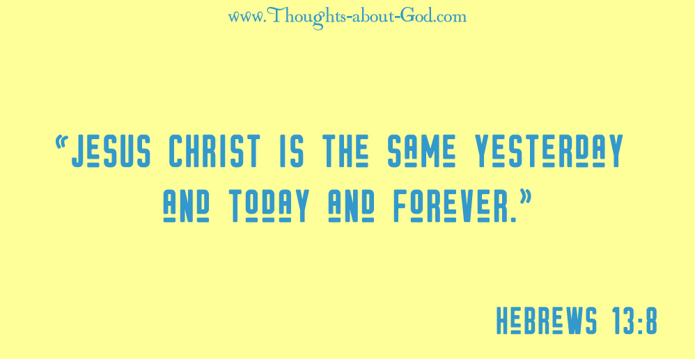 """Hebrews 13:8 """"Jesus Christ is the same yesterday and today and forever."""" Hebrews 13:8 (NIV)"""