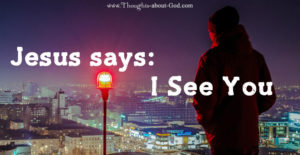 I SEE YOU, says Jesus