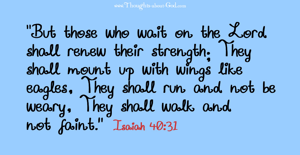"""""""But those who wait on the Lord shall renew their strength; They shall mount up with wings like eagles, They shall run and not be weary, They shall walk and not faint."""" Isaiah 40:31"""