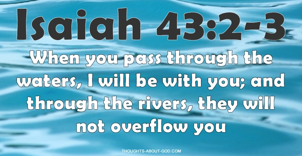 Isaiah 43:2-3 When you pass through the waters, I will be with you; and through the rivers, they will not overflow you