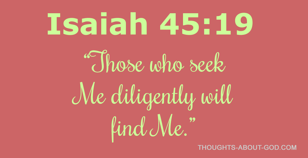 Isaiah 45:19 Those who seek Me diligently will find me.