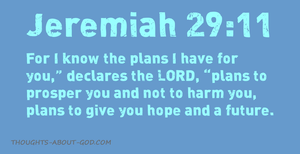 """Jeremiah 29:11 For I know the plans I have for you,"""" declares the LORD, """"plans to prosper you and not to harm you, plans to give you hope and a future."""