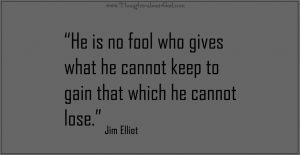He is no fool who gives what he cannot keep to gain that which he cannot lose.