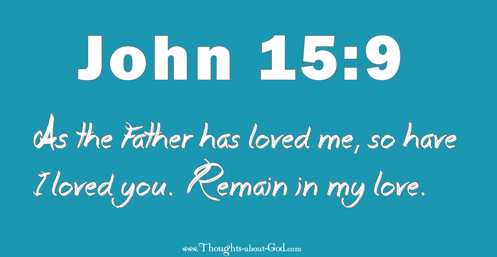 John 15:9 As the Father has loved me, so I love you.