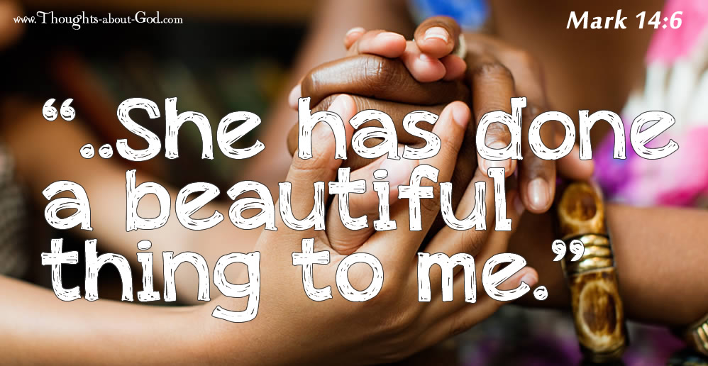"""Mark 14:6 """"..She has done a beautiful thing to me."""""""