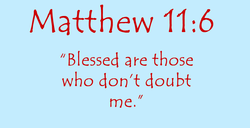 Matthew 11:6 Blessed are those who don't doubt me.