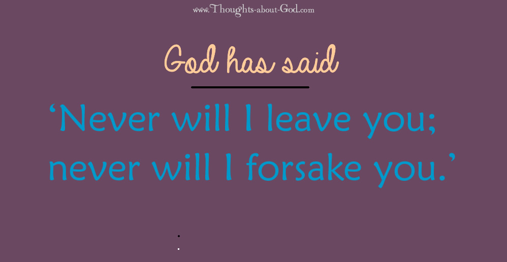 God has said 'Never will I leave you; never will I forsake you.'