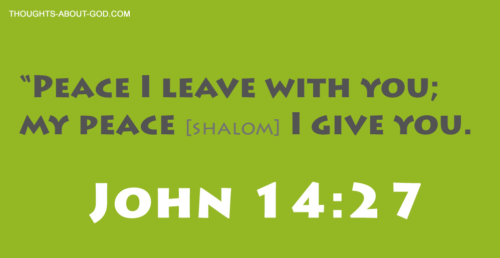 "John 14:27 ""Peace I leave with you; my peace [shalom] I give you."