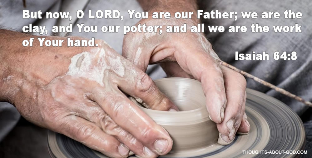 Potter. Isaiah 64:8 But now, O LORD, You are our Father; we are the clay, and You our potter; and all we are the work of Your hand.