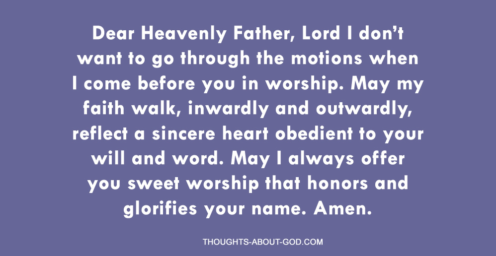 Dear Heavenly Father, Lord I don't want to go through the motions when I come before you in worship. May my faith walk, inwardly and outwardly, reflect a sincere heart obedient to your will and word. May I always offer you sweet worship that honors and glorifies your name. Amen.
