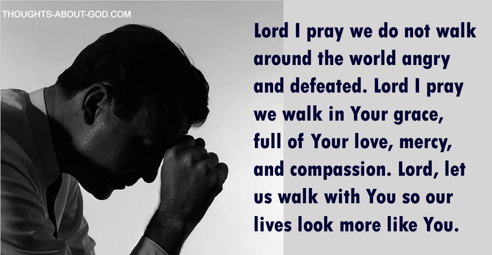 Prayer: Lord I pray we do not walk around the world angry and defeated. Lord I pray we walk in Your grace, full of Your love, mercy, and compassion. Lord, let us walk with You so our lives look more like You.