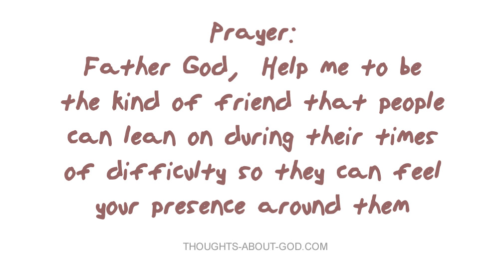 Father God, Help me to be the kind of friend that people can lean on during their times of difficulty so they can feel your presence around them