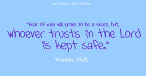 "Prov. 29:25- ""Fear of man will prove to be a snare, but,  whoever trusts in the Lord  is kept safe."""