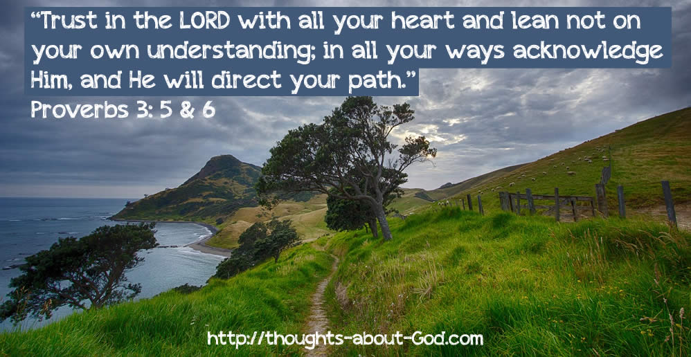 Prov 3:5-6 Trust in the LORD with all your heart and lean not on your own understanding; in all your ways acknowledge Him, and He will direct your path.