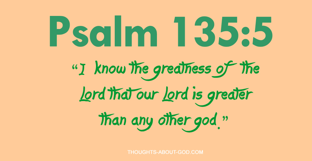"Psalm 135:5 ""I know the greatness of the Lord that our Lord is greater than any other god."""