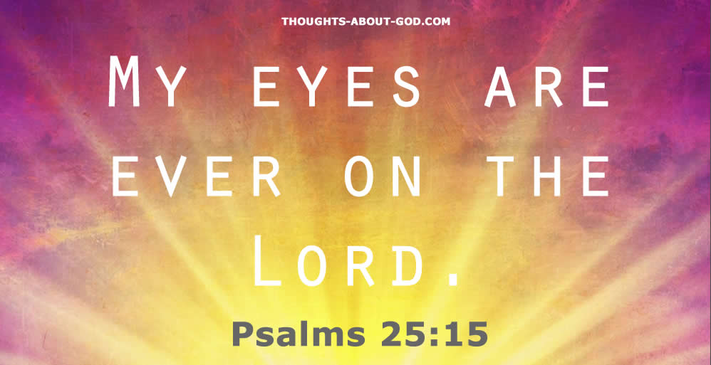 Psalm 25:15 My eyes are ever on the Lord.