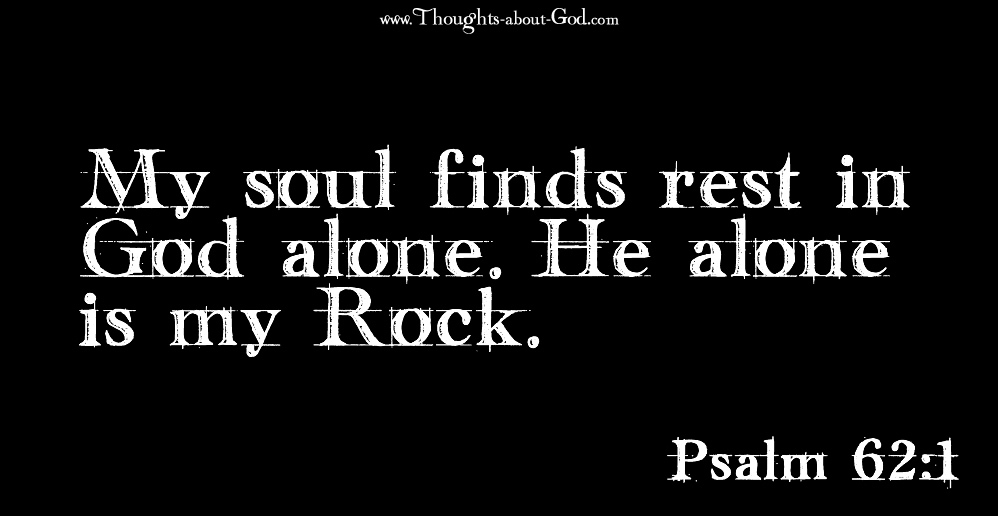 Psalm 62:1 My soul finds rest in God alone. He alone is my Rock.