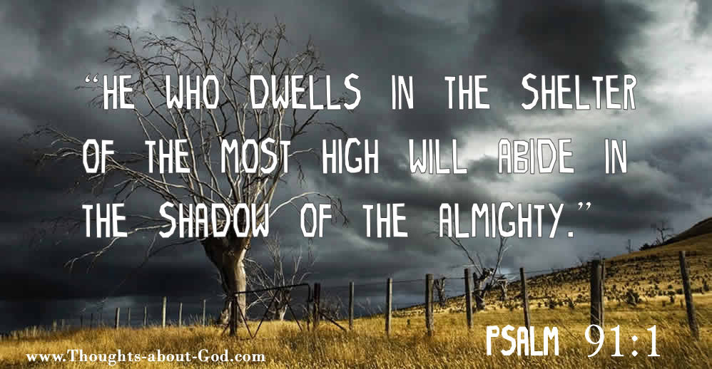 "Psalm 91:1 ""He who dwells in the shelter of the Most High will abide in the shadow of the Almighty."""