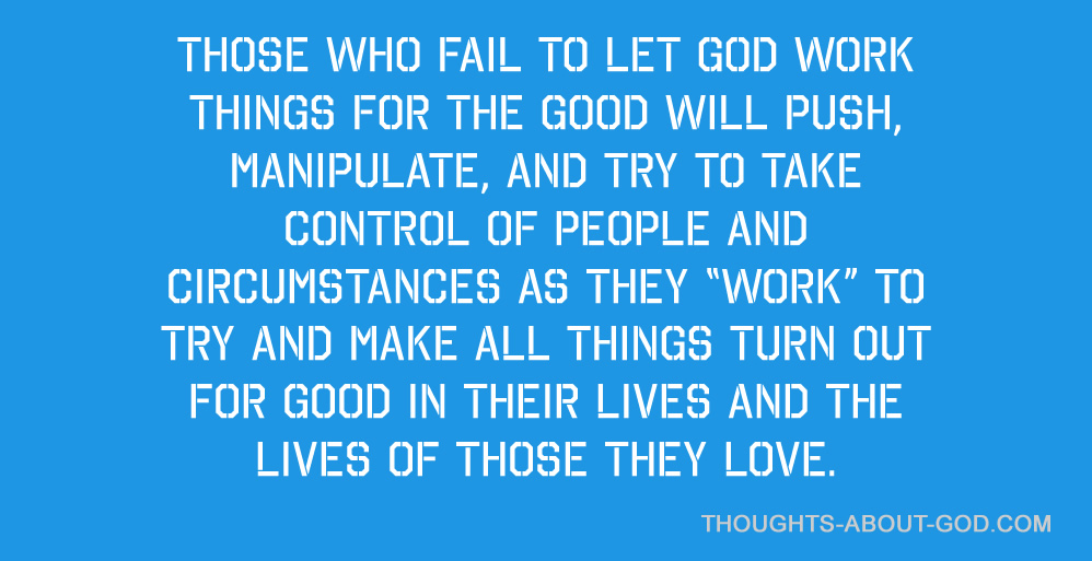 Those who fail to let God work things for the good will push, manipulate, and try to ta