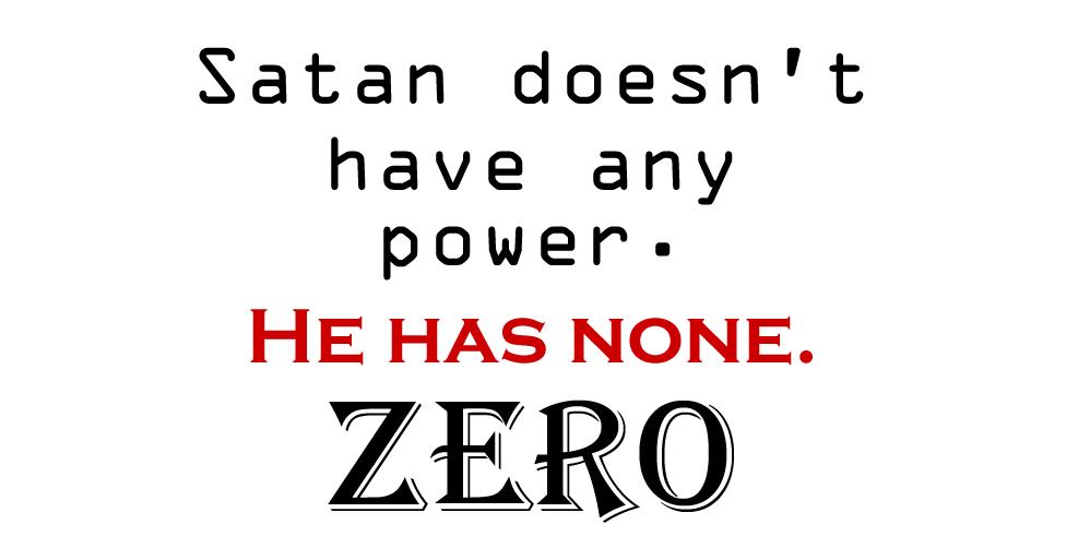 Satan doesn't have any power. He has none. ZERO