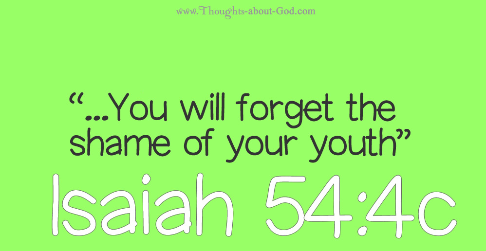 You will forget the shame of your youth. Isaiah 54:4c
