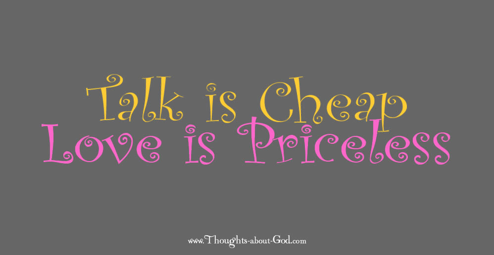 Talk is CHEAP, Love is PRICELESS