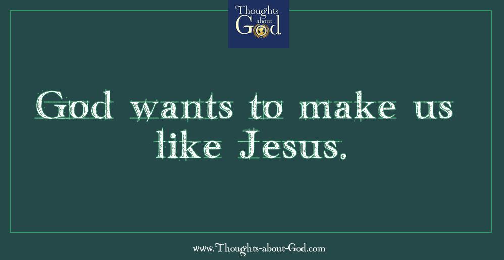 God wants to make us like Jesus