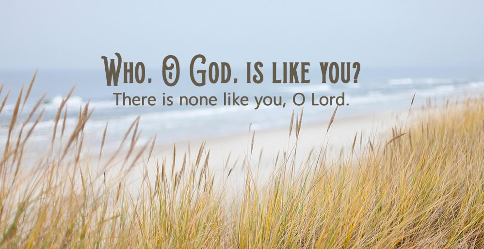 Who, O God, is like you?